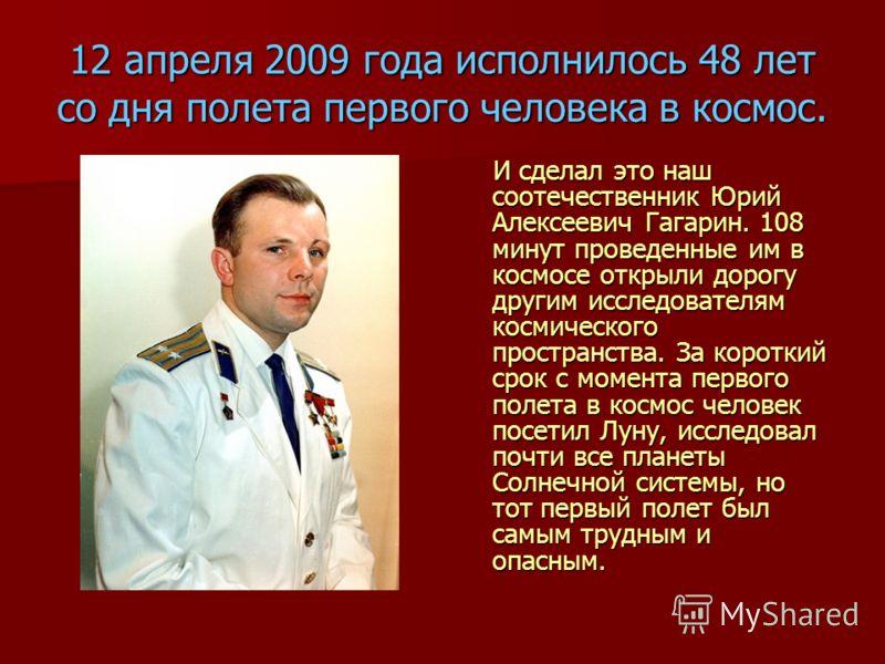12 апреля 2009 года исполнилось 48 лет со дня полета первого человека в космос. И сделал это наш соотечественник Юрий Алексеевич Гагарин. 108 минут проведенные им в космосе открыли дорогу другим исследователям космического пространства. За короткий с