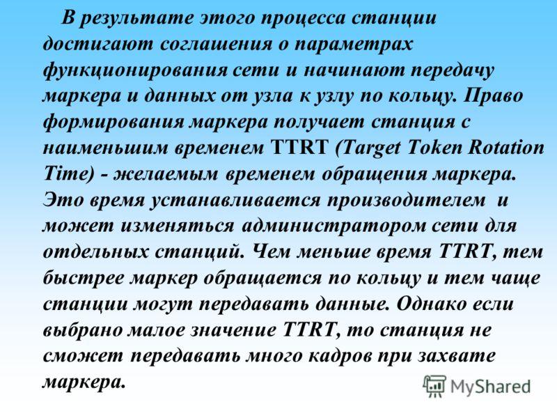 В результате этого процесса станции достигают соглашения о параметрах функционирования сети и начинают передачу маркера и данных от узла к узлу по кольцу. Право формирования маркера получает станция с наименьшим временем TTRT (Target Token Rotation T