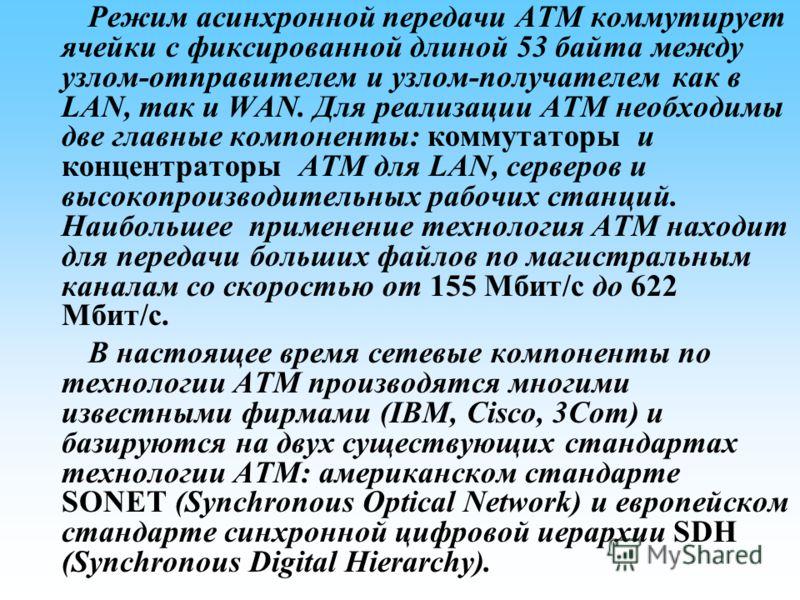 Режим асинхронной передачи АТМ коммутирует ячейки с фиксированной длиной 53 байта между узлом-отправителем и узлом-получателем как в LAN, так и WAN. Для реализации АТМ необходимы две главные компоненты: коммутаторы и концентраторы АТМ для LAN, сервер