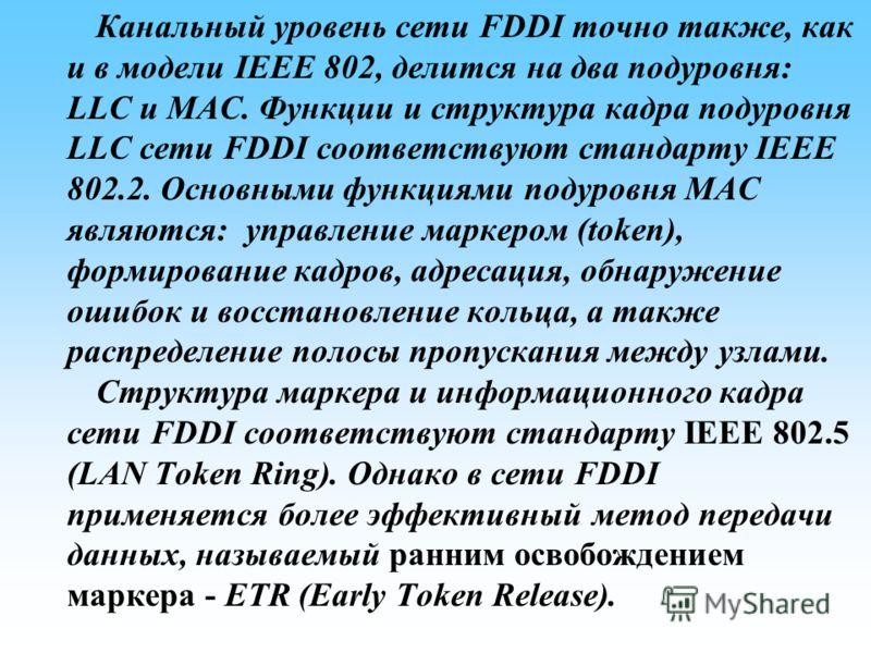 Канальный уровень сети FDDI точно также, как и в модели IEEE 802, делится на два подуровня: LLC и MAC. Функции и структура кадра подуровня LLC сети FDDI соответствуют стандарту IEEE 802.2. Основными функциями подуровня МАС являются: управление маркер