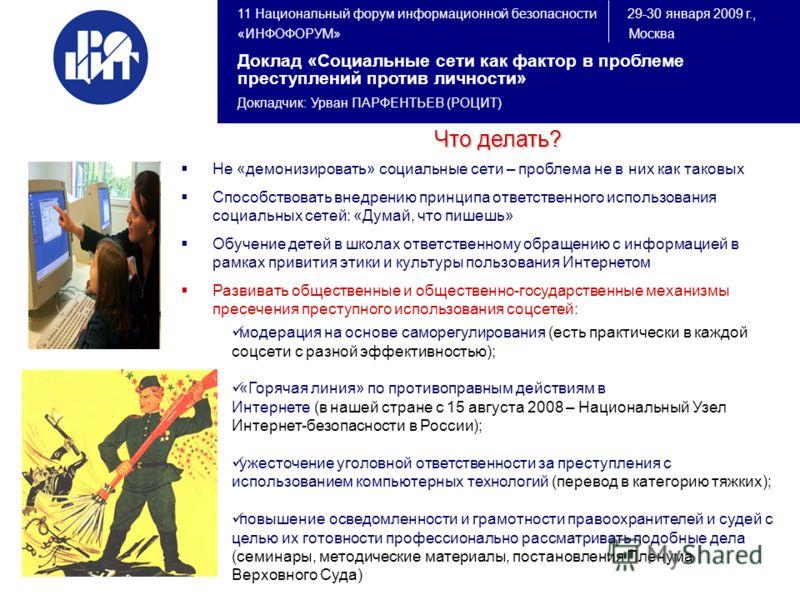 11 Национальный форум информационной безопасности 29-30 января 2009 г., «ИНФОФОРУМ» Москва Доклад «Социальные сети как фактор в проблеме преступлений против личности» Докладчик: Урван ПАРФЕНТЬЕВ (РОЦИТ) Что делать? Не «демонизировать» социальные сети