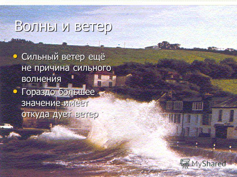 Волны и ветер Сильный ветер ещё не причина сильного волнения Гораздо большее значение имеет откуда дует ветер
