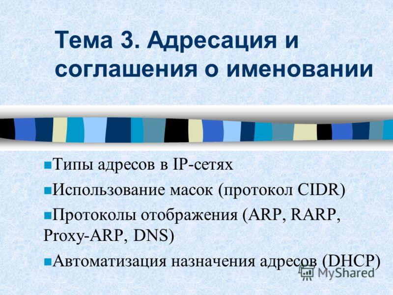 Тема 3. Адресация и соглашения о именовании n Типы адресов в IP-сетях n Использование масок (протокол CIDR) n Протоколы отображения (ARP, RARP, Proxy-ARP, DNS) n Автоматизация назначения адресов (DHCP)