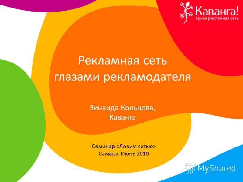 Рекламная сеть глазами рекламодателя Семинар «Ловим сетью» Самара, Июнь 2010 Зинаида Кольцова, Каванга