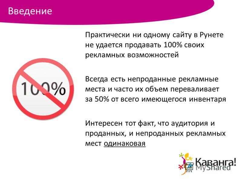 Практически ни одному сайту в Рунете не удается продавать 100% своих рекламных возможностей Всегда есть непроданные рекламные места и часто их объем переваливает за 50% от всего имеющегося инвентаря Интересен тот факт, что аудитория и проданных, и не