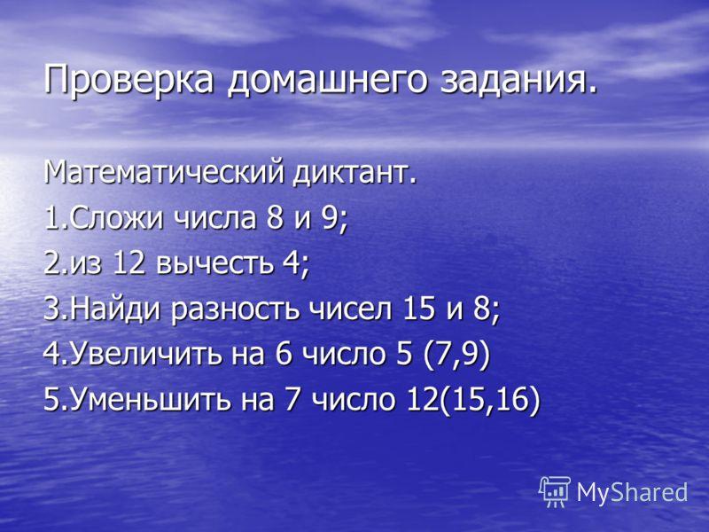 Проверка домашнего задания. Математический диктант. 1.Сложи числа 8 и 9; 2.из 12 вычесть 4; 3.Найди разность чисел 15 и 8; 4.Увеличить на 6 число 5 (7,9) 5.Уменьшить на 7 число 12(15,16)