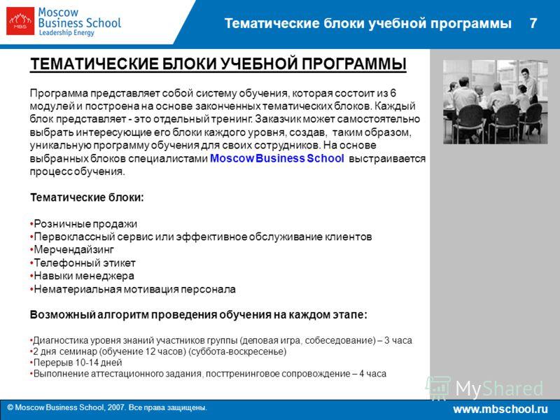 www.mbschool.ru © Moscow Business School, 2007. Все права защищены. 7Тематические блоки учебной программы ТЕМАТИЧЕСКИЕ БЛОКИ УЧЕБНОЙ ПРОГРАММЫ Программа представляет собой систему обучения, которая состоит из 6 модулей и построена на основе законченн