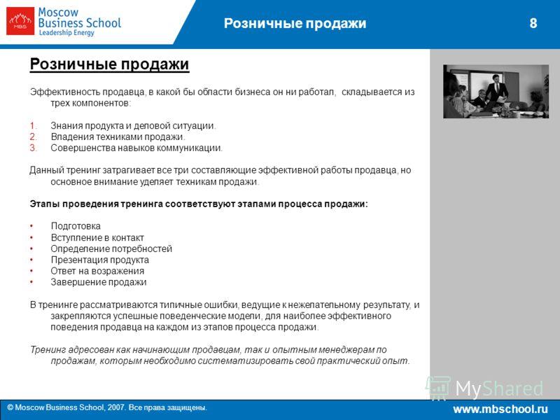 www.mbschool.ru © Moscow Business School, 2007. Все права защищены. 8Розничные продажи Эффективность продавца, в какой бы области бизнеса он ни работал, складывается из трех компонентов: 1.Знания продукта и деловой ситуации. 2.Владения техниками прод