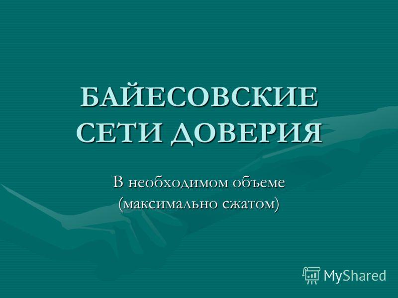 БАЙЕСОВСКИЕ СЕТИ ДОВЕРИЯ В необходимом объеме (максимально сжатом)