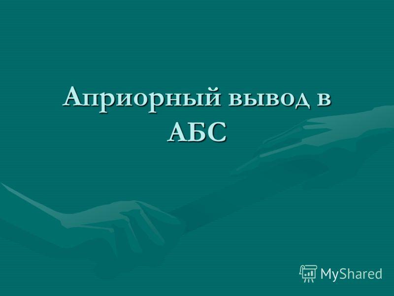 Априорный вывод в АБС