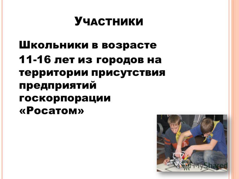 У ЧАСТНИКИ Школьники в возрасте 11-16 лет из городов на территории присутствия предприятий госкорпорации «Росатом»