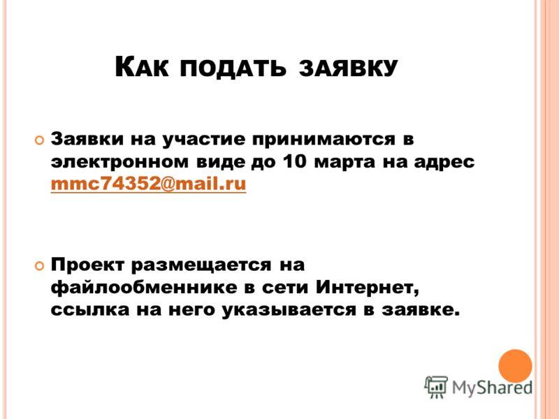 К АК ПОДАТЬ ЗАЯВКУ Заявки на участие принимаются в электронном виде до 10 марта на адрес mmc74352@mail.ru mmc74352@mail.ru Проект размещается на файлообменнике в сети Интернет, ссылка на него указывается в заявке.