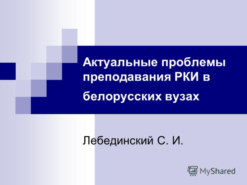 Актуальные проблемы преподавания РКИ в белорусских вузах Лебединский С. И.