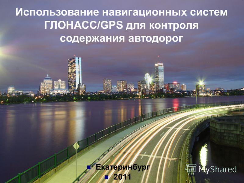 Екатеринбург 2011 Использование навигационных систем ГЛОНАСС/GPS для контроля содержания автодорог