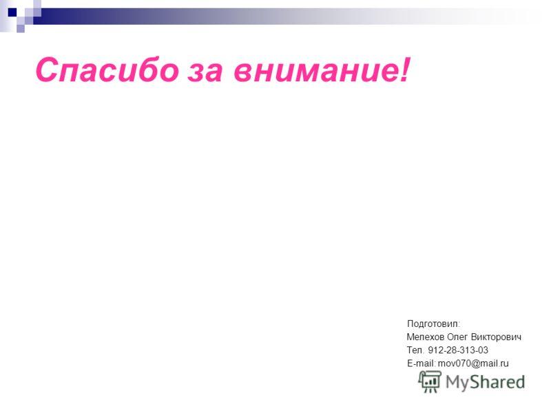 Спасибо за внимание! Подготовил: Мелехов Олег Викторович Тел. 912-28-313-03 E-mail: mov070@mail.ru