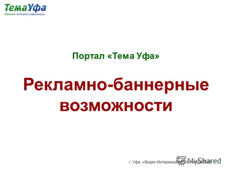 Портал «Тема Уфа» Рекламно-баннерные возможности г. Уфа, «Видео Интернешнл», 24 ноября 2011.