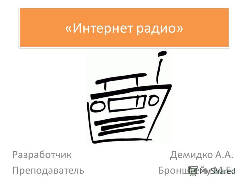«Интернет радио» Разработчик Демидко А.А. Преподаватель Бронштейн М.Е.