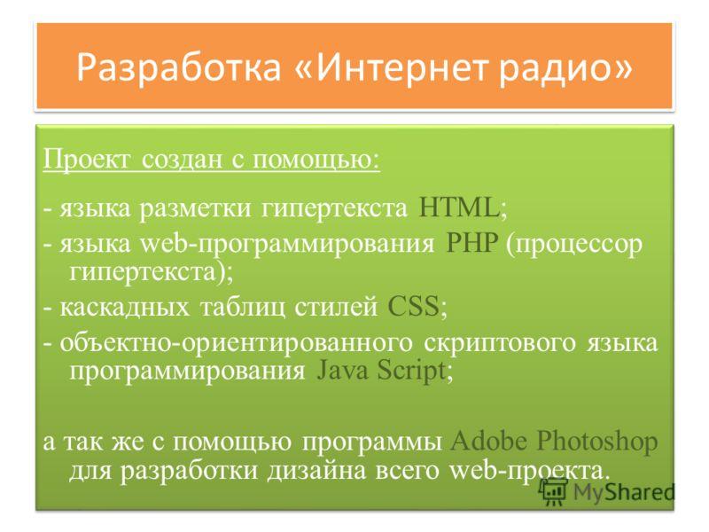 Разработка «Интернет радио» Проект создан с помощью: - языка разметки гипертекста HTML; - языка web-программирования PHP (процессор гипертекста); - каскадных таблиц стилей CSS; - объектно-ориентированного скриптового языка программирования Java Scrip