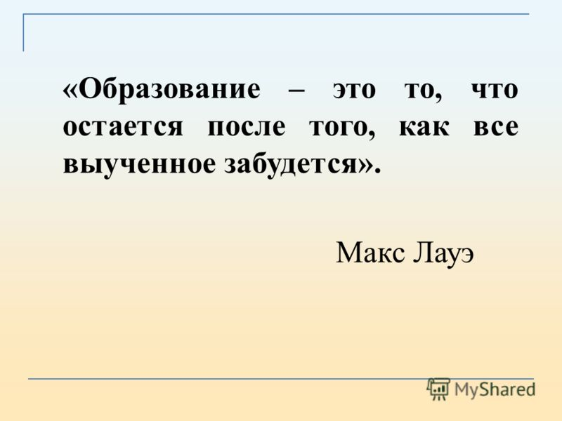 «Образование – это то, что остается после того, как все выученное забудется». Макс Лауэ