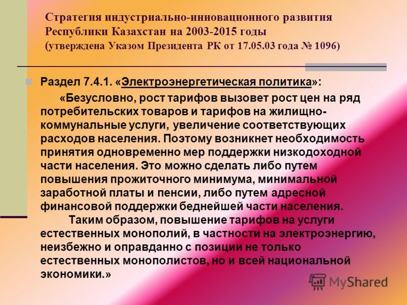 Стратегия индустриально-инновационного развития Республики Казахстан на 2003-2015 годы ( утверждена Указом Президента РК от 17.05.03 года 1096) Раздел 7.4.1. «Электроэнергетическая политика»: «Безусловно, рост тарифов вызовет рост цен на ряд потребит