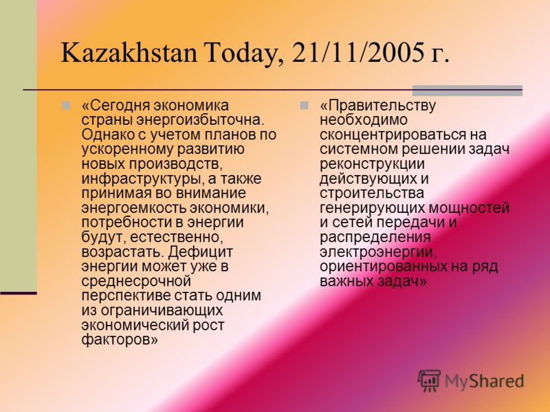 Kazakhstan Today, 21/11/2005 г. «Сегодня экономика страны энергоизбыточна. Однако с учетом планов по ускоренному развитию новых производств, инфраструктуры, а также принимая во внимание энергоемкость экономики, потребности в энергии будут, естественн
