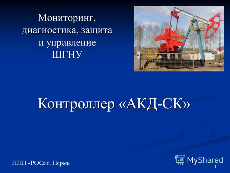 1 Мониторинг, диагностика, защита и управление ШГНУ НПП «РОС» г. Пермь Контроллер «АКД-СК»