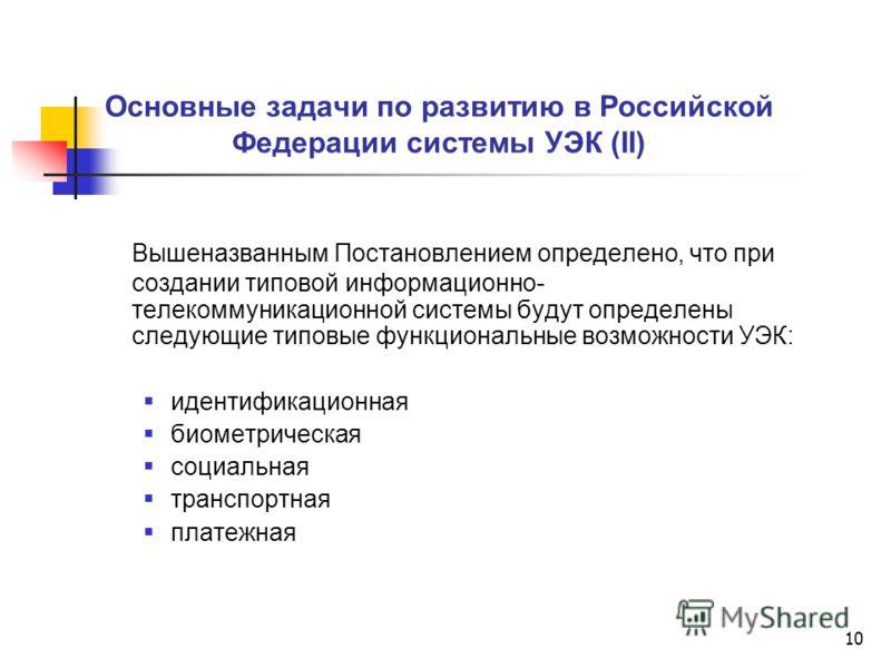 10 Основные задачи по развитию в Российской Федерации системы УЭК (II) Вышеназванным Постановлением определено, что при создании типовой информационно- телекоммуникационной системы будут определены следующие типовые функциональные возможности УЭК: ид