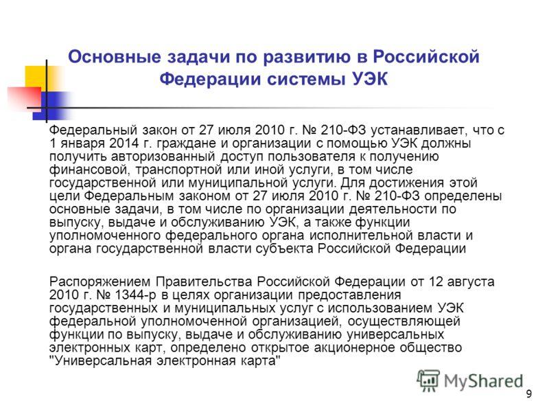 9 Основные задачи по развитию в Российской Федерации системы УЭК Федеральный закон от 27 июля 2010 г. 210-ФЗ устанавливает, что с 1 января 2014 г. граждане и организации с помощью УЭК должны получить авторизованный доступ пользователя к получению фин