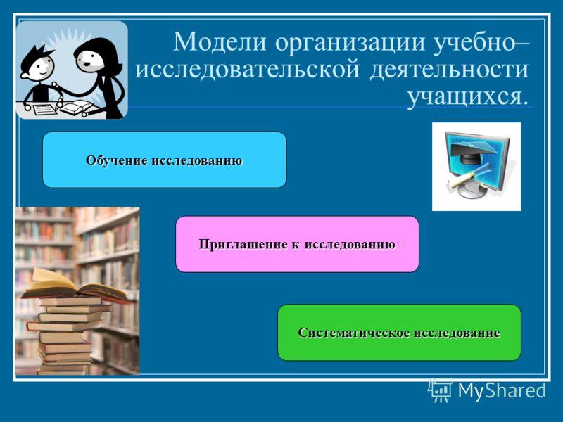 Модели организации учебно– исследовательской деятельности учащихся. Обучение исследованию Приглашение к исследованию Систематическое исследование