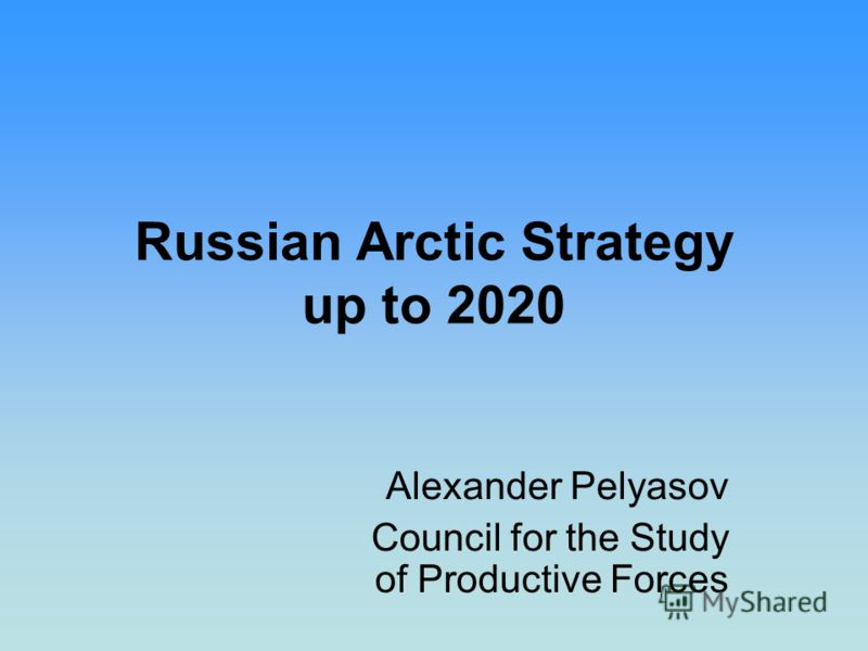 Russian Arctic Strategy up to 2020 Alexander Pelyasov Council for the Study of Productive Forces