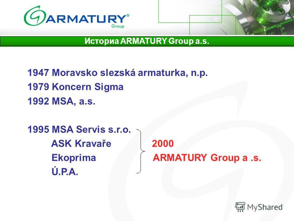 1947 Moravsko slezská armaturka, n.p. 1979 Koncern Sigma 1992 MSA, a.s. 1995 MSA Servis s.r.o. ASK Kravaře 2000 Ekoprima ARMATURY Group a.s. Ú.P.A. Историа ARMATURY Group a.s.