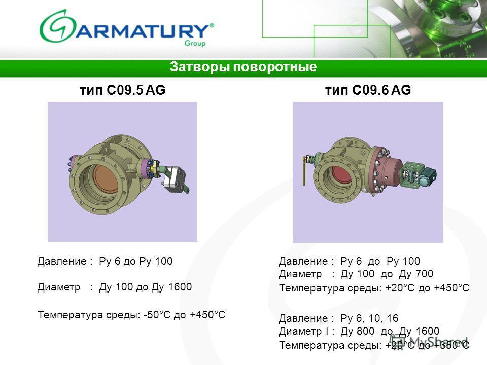 Затворы поворотные тип C09.5 AGтип C09.6 AG Давление : Ру 6 до Ру 100 Диаметр : Ду 100 до Ду 1600 Давление : Ру 6 до Ру 100 Диаметр : Ду 100 до Ду 700 Давление : Ру 6, 10, 16 Диаметр I : Ду 800 до Ду 1600 Температура среды: -50°C до +450°C Температур