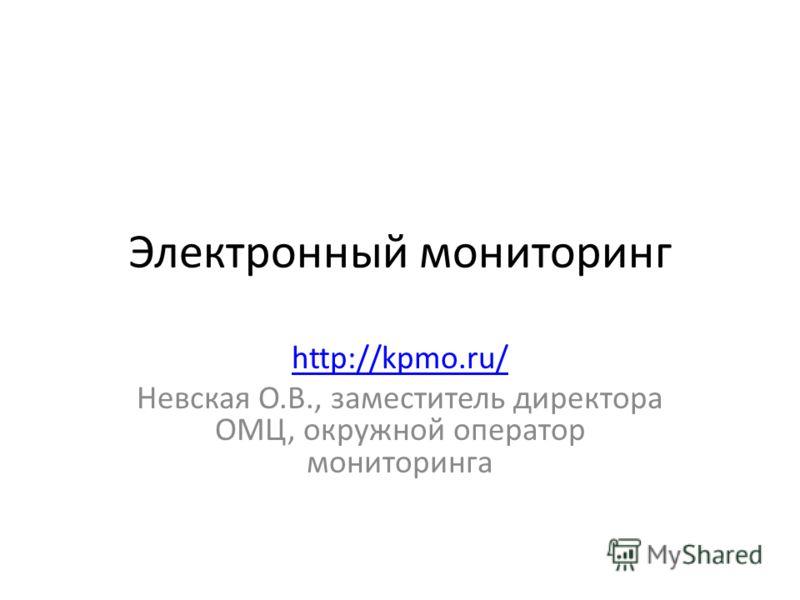 Электронный мониторинг http://kpmo.ru/ Невская О.В., заместитель директора ОМЦ, окружной оператор мониторинга