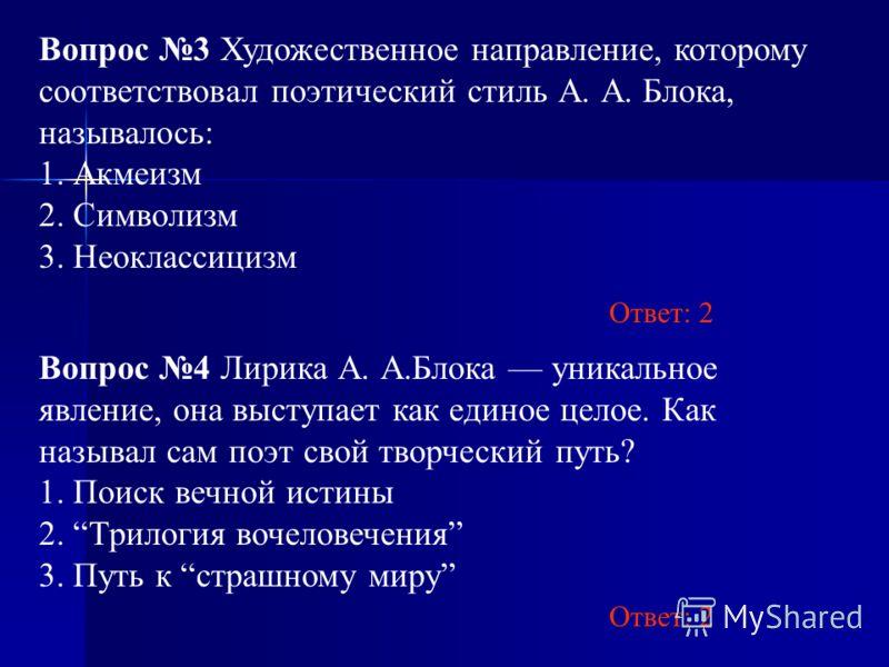 Вопрос 3 Художественное направление, которому соответствовал поэтический стиль А. А. Блока, называлось: 1. Акмеизм 2. Символизм 3. Неоклассицизм Вопрос 4 Лирика А. А.Блока уникальное явление, она выступает как единое целое. Как называл сам поэт свой