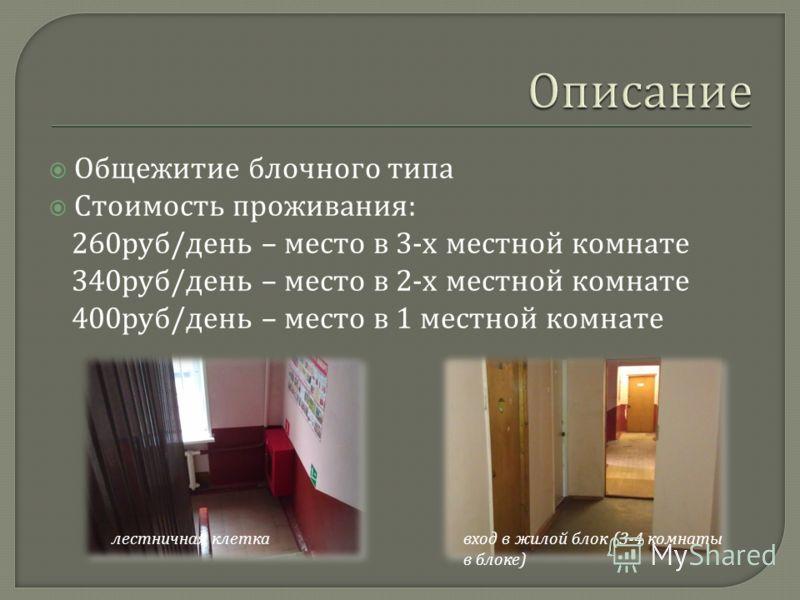 Общежитие блочного типа Стоимость проживания : 260 руб / день – место в 3- х местной комнате 340 руб / день – место в 2- х местной комнате 400 руб / день – место в 1 местной комнате лестничная клеткавход в жилой блок (3-4 комнаты в блоке )