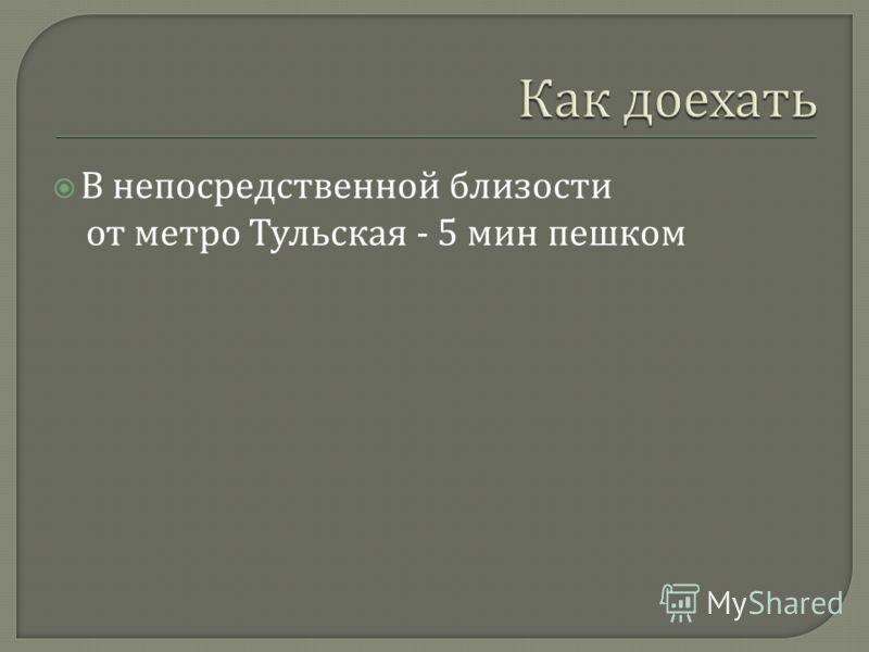 В непосредственной близости от метро Тульская - 5 мин пешком