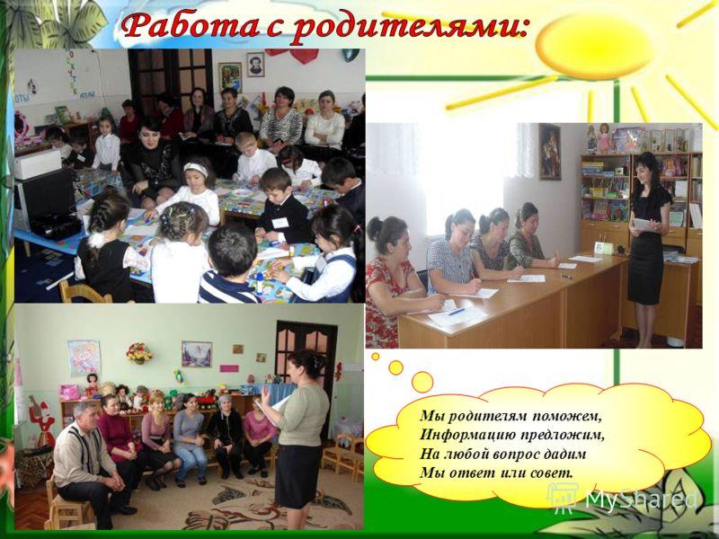 Мы родителям поможем, Информацию предложим, На любой вопрос дадим Мы ответ или совет.