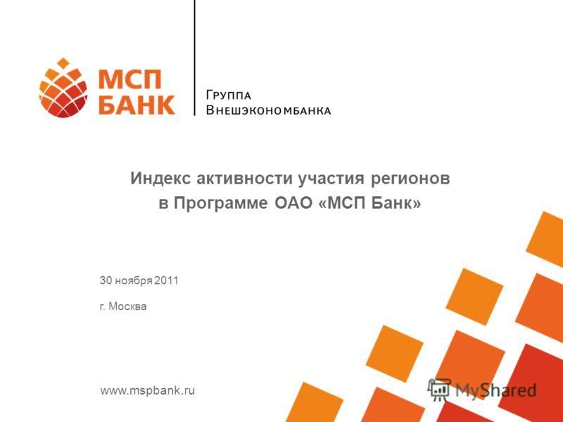 www.mspbank.ru Индекс активности участия регионов в Программе ОАО «МСП Банк» 30 ноября 2011 г. Москва