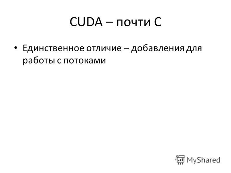 CUDA – почти С Единственное отличие – добавления для работы с потоками