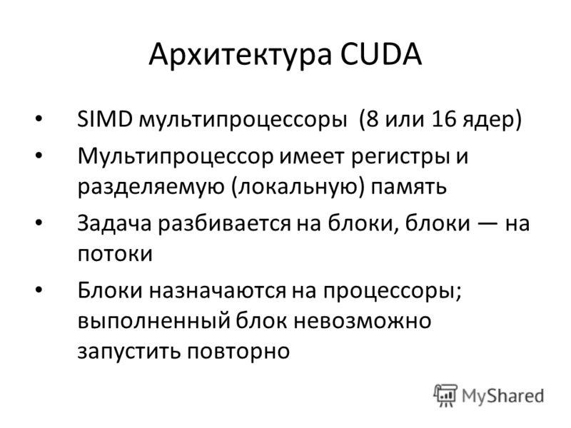 Архитектура CUDA SIMD мультипроцессоры (8 или 16 ядер) Мультипроцессор имеет регистры и разделяемую (локальную) память Задача разбивается на блоки, блоки на потоки Блоки назначаются на процессоры; выполненный блок невозможно запустить повторно