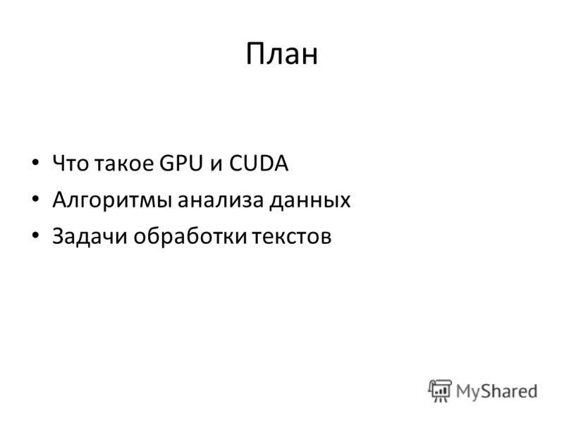 План Что такое GPU и CUDA Алгоритмы анализа данных Задачи обработки текстов