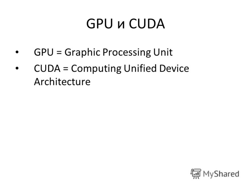 GPU и CUDA GPU = Graphic Processing Unit CUDA = Computing Unified Device Architecture