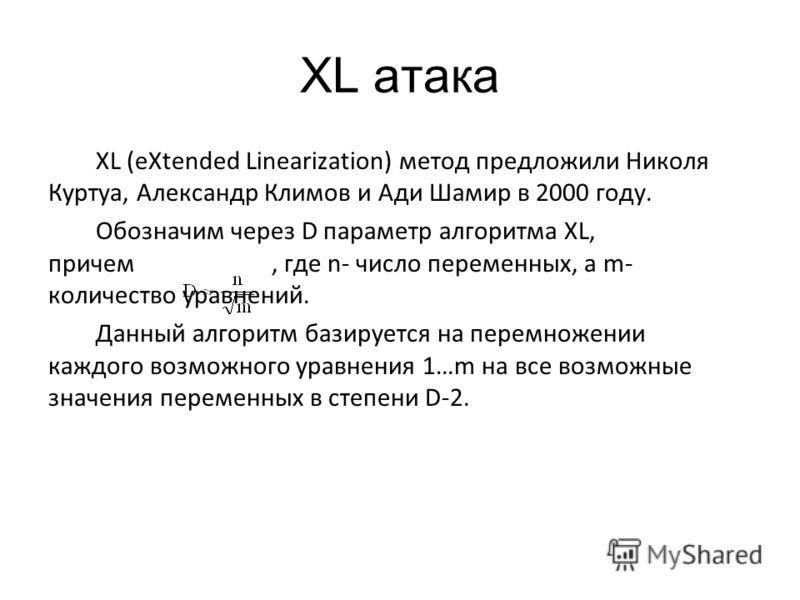 XL атака XL (eXtended Linearization) метод предложили Николя Куртуа, Александр Климов и Ади Шамир в 2000 году. Обозначим через D параметр алгоритма XL, причем, где n- число переменных, а m- количество уравнений. Данный алгоритм базируется на перемнож