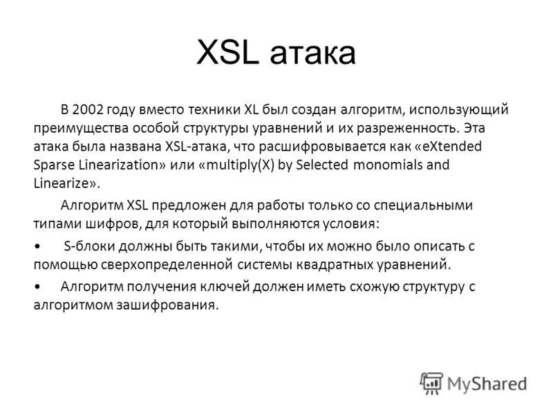 XSL атака В 2002 году вместо техники XL был создан алгоритм, использующий преимущества особой структуры уравнений и их разреженность. Эта атака была названа XSL-атака, что расшифровывается как «eXtended Sparse Linearization» или «multiply(X) by Selec