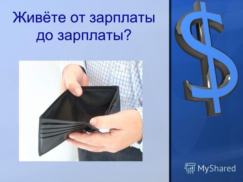 Живёте от зарплаты до зарплаты?