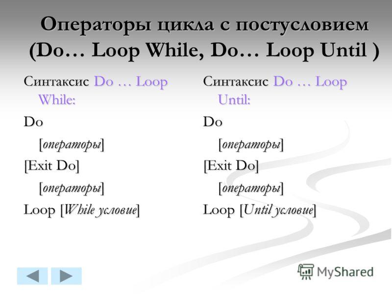 Операторы цикла с постусловием (Do… Loop While, Do… Loop Until ) Синтаксис Do … Loop While: Do [операторы] [Exit Do] [операторы] Loop [While условие] Синтаксис Do … Loop Until: Do [операторы] [Exit Do] [операторы] Loop [Until условие]
