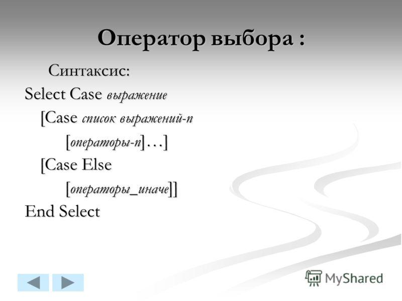 Оператор выбора : Синтаксис: Синтаксис: Select Case выражение [Case список выражений-n [ операторы-n ]…] [Case Else [ операторы_иначе ]] End Select
