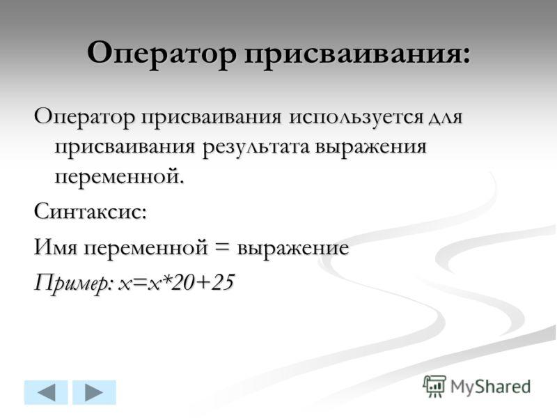 Оператор присваивания: Оператор присваивания используется для присваивания результата выражения переменной. Синтаксис: Имя переменной = выражение Пример: x=x*20+25