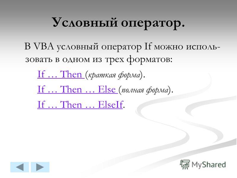 Условный оператор. В VBA условный оператор If можно исполь- зовать в одном из трех форматов: If … Then ( краткая форма ).If … Then If … Then … Else ( полная форма ).If … Then … Else If … Then … ElseIf.If … Then … ElseIf