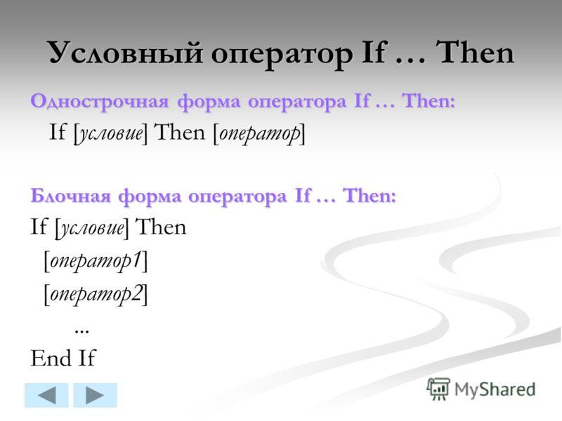 Условный оператор If … Then Однострочная форма оператора If … Then: If [условие] Then [оператор] Блочная форма оператора If … Then: If [условие] Then [оператор1] [оператор2]... End If